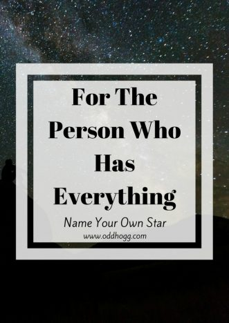 For The Person Who Has Everything   Everyone knows someone who is impossible to buy a gift for. I have beat the system and discovered the perfect present that anyone would love. Naming your own star is so easy and there are multiple packages available to suit every need http://oddhogg.com